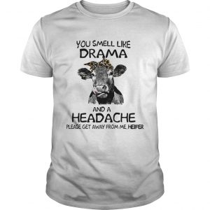 You smell like drama and a headache please get away from me heifer Unisex shirt