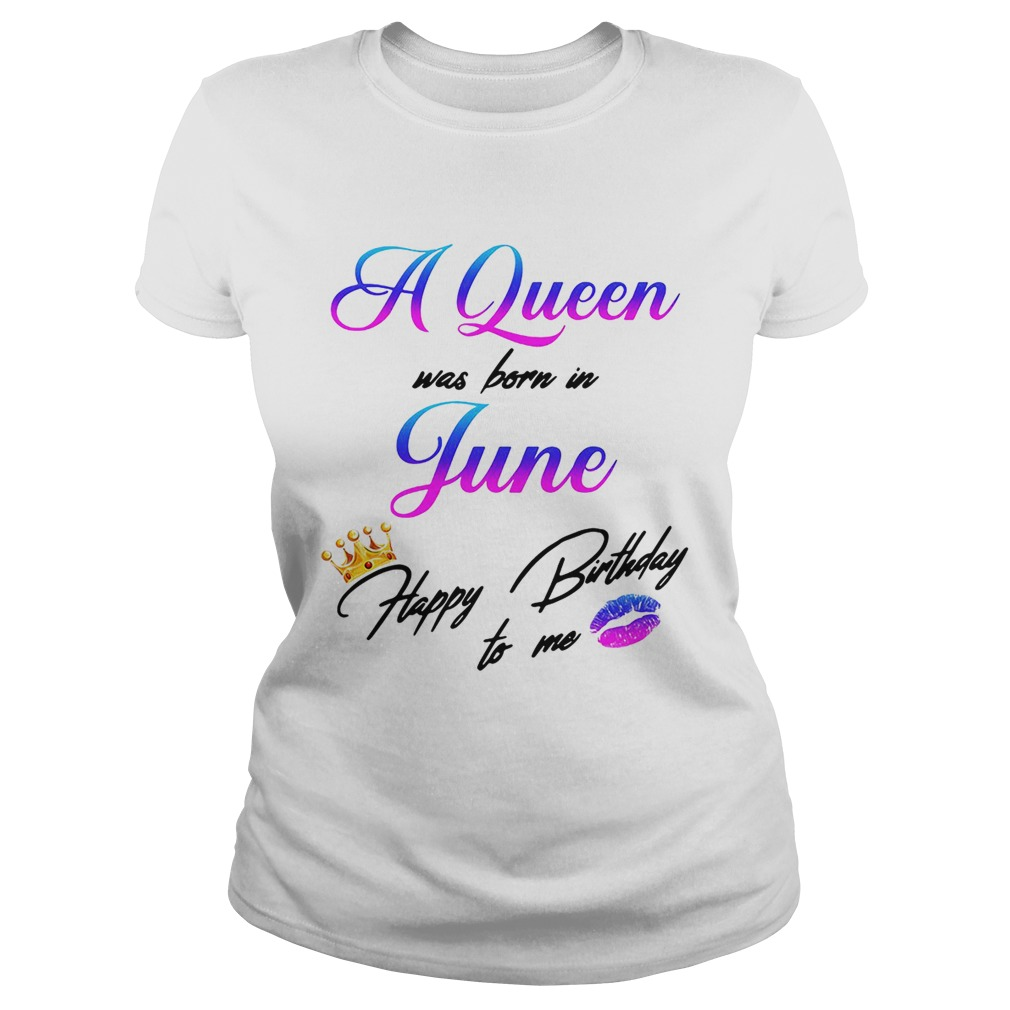 A Queen Was Born In June Happy Birthday To Me Ladies Shirt