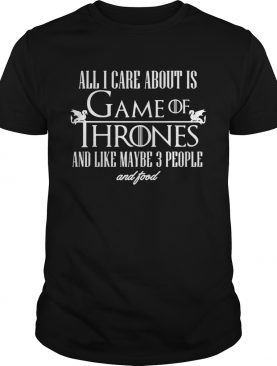 All I care about is Game of Thrones and maybe like 3 people and food tshirt