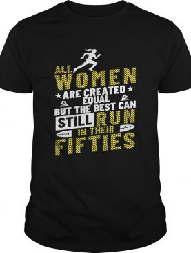 All Women Are Created Equal But The Best Can Still Run In Their Fifties TShirt