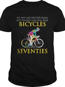 All men are created equal but only the best can still ride bicycles tshirt