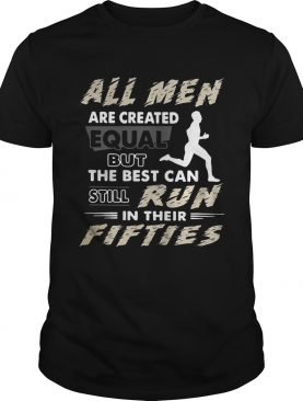 All men are created equal but the best can still run in their fifties tshirt