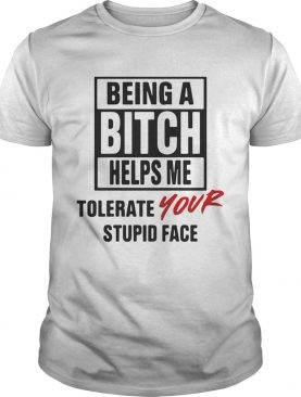 Being A Bitch Helps Me Tolerate Your Stupid Face T-Shirt