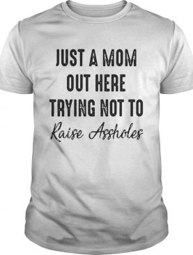 Best Just a mom out here trying not to raise assholes tshirt