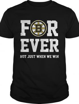 Boston Bruins for ever not just when we win tshirt