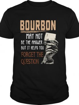 Bourbon may not be the answer but it helps you forget the question tshirt