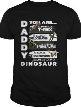 Daddy you are my favorite dinosaur your are as strong as T-rex tshirt