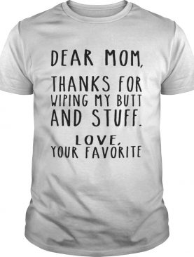 Dear Mom thanks for wiping my butt and stuff love your favorite tshirt