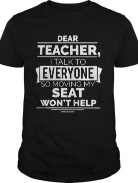 Dear teacher I talk to everyone so moving my seat won't help tshirt