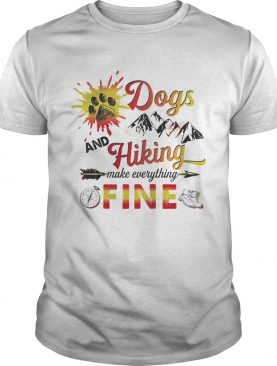Dogs And Hiking Make Everything Fine TShirt