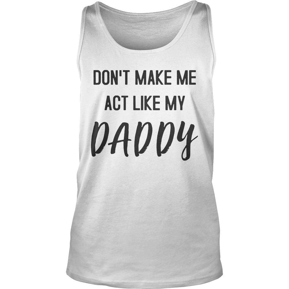 c7c7ea67 Don't Make Me Act Like My Daddy TShirt - Trend T Shirt Store Online