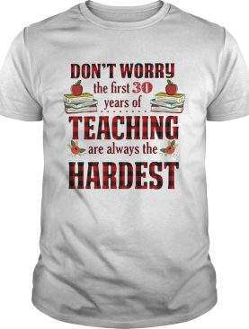 Don't worry the first 30 years of teaching are always the Hardest tshirt