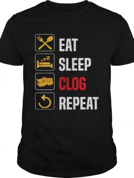 Eat Sleep Clog Repeat shirt Men Women Repeat Day tee t-shirt