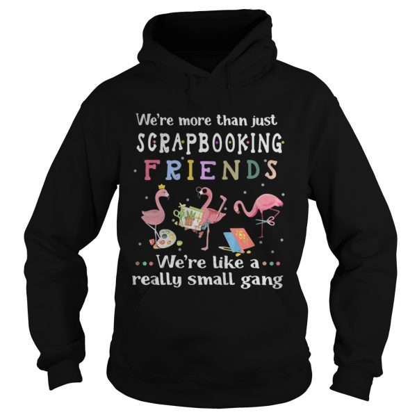Flamingo we're more than just scrapbooking friends we're like a really small gang Hoodie shirt