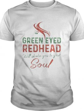 Green Eyed Redhead Will Shake You To Your Soul Tshirt