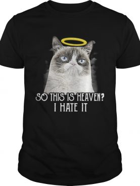 Grumpy cat so this is heaven I hate it tshirt