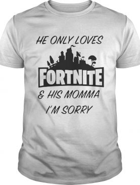 He only loves fortnite and his momma I'm sorry tshirt