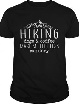 Hiking dogs and coffee make me feel less murdery tshirt