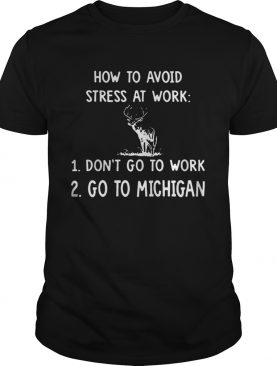 How To Avoid Stress At Work Don't Go To Work Go To Michigan tshirt