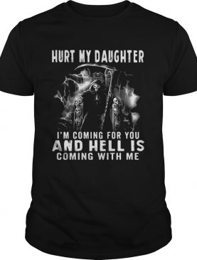 Hurt my Daughter I'm coming for you and hell is coming with me tshirt