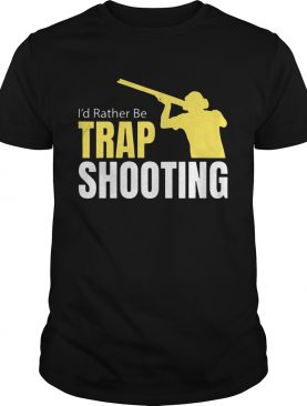 I'd Rather Be Trap Shooting tshirt