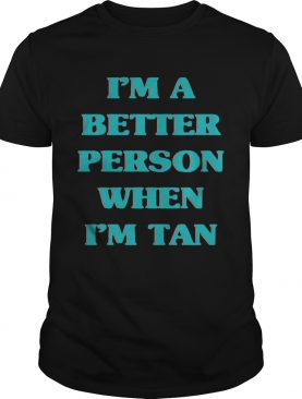 I'm a better person when I'm tan tshirt
