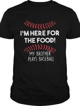 I'm here for the food my brother plays baseball t-shirt