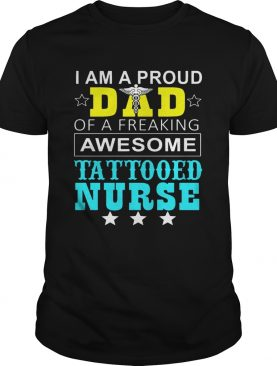 I Am A Pround Dad Of A Freaking Awesome Tattooed Nurse TShirt