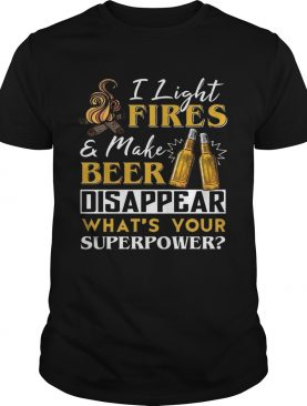 I Light Fire & Make Beer Disappear What's Your Superpower Tshirt