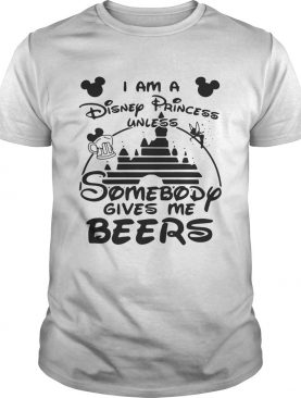 I am a Disney princess unless somebody gives me beers t-shirt
