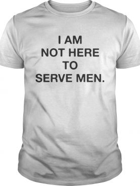 I am not here to serve men tshirt