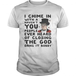 I chime in with a haven't you people ever heard of closing the God dang it Bobby Unisex shirt