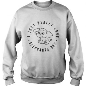 I just really love elephants ok Sweat shirt