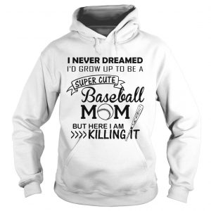 I never dreamed I'd grow up to be a super cute baseball mom but here I am killing it Hoodie shirt