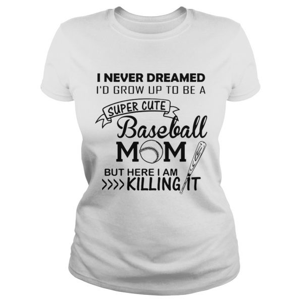 I never dreamed I'd grow up to be a super cute baseball mom but here I am killing it Ladies shirt