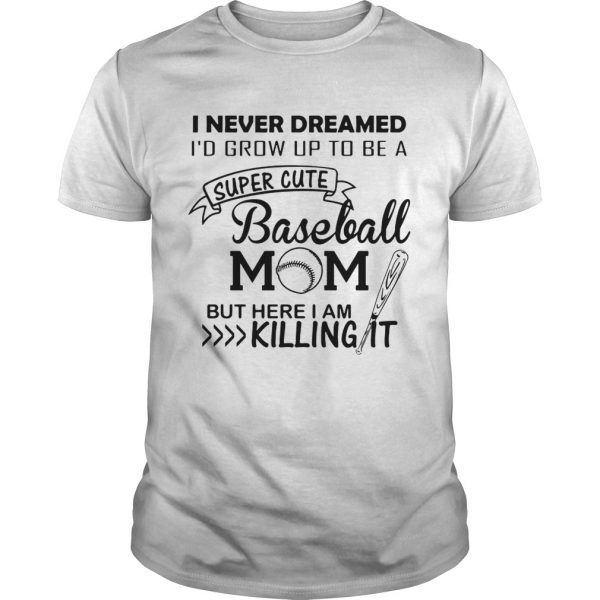 I never dreamed I'd grow up to be a super cute baseball mom but here I am killing it Unisex shirt