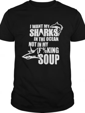 I want my sharks in the ocean not in my fucking soup tshirt