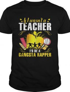 If I wasn't a teacher I'd be a gangsta rapper tshirt