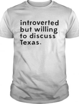 Introverted but willing to discuss Texas tshirt