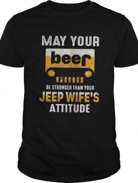 May your beer be stronger than your jeep wife's attitude tshirt