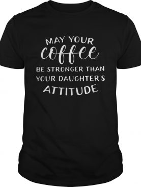May your coffee be stronger than your daughter's attitude tshirt