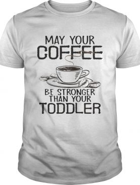 May your coffee be stronger than your toddler tshirt