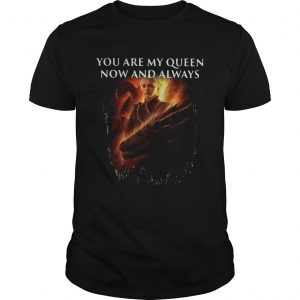Mother of dragon you are my queen now and always Unisex shirt