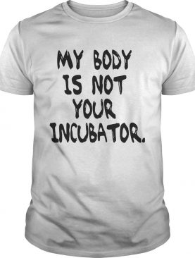 My body is not your incubator tshirt