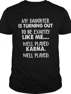 My daughter is turning out to be exactly like me well played tshirt