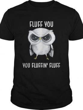 Owl Fluff you you fluffin' fluff tshirt
