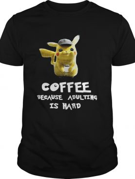 Pikachu coffee because adulting is hard tshirt