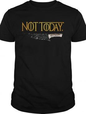 Premium Weapon What do we say to the god of death Not Today Game Of Thrones t-shirt