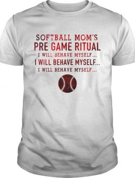 Softball mom's pre game ritual I will behave myself tshirt