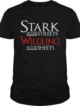 Stark in the streets wildling in the sheets tshirt